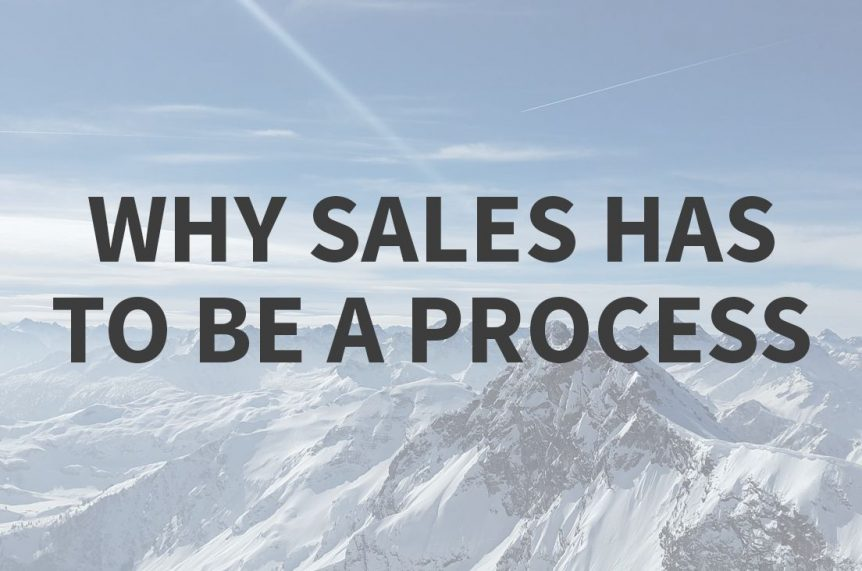 Why Sales Has To Be A Process